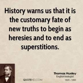 Thomas Huxley - History warns us that it is the customary fate of new truths to begin as heresies and to end as superstitions.