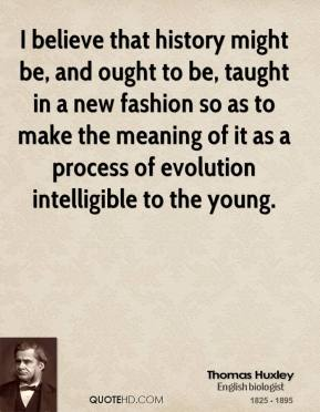 Thomas Huxley - I believe that history might be, and ought to be, taught in a new fashion so as to make the meaning of it as a process of evolution intelligible to the young.