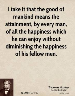 Thomas Huxley - I take it that the good of mankind means the attainment, by every man, of all the happiness which he can enjoy without diminishing the happiness of his fellow men.