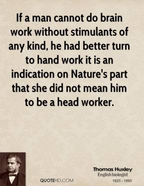 Thomas Huxley - If a man cannot do brain work without stimulants of any kind, he had better turn to hand work it is an indication on Nature's part that she did not mean him to be a head worker.