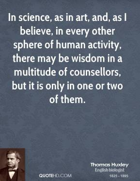 Thomas Huxley - In science, as in art, and, as I believe, in every other sphere of human activity, there may be wisdom in a multitude of counsellors, but it is only in one or two of them.
