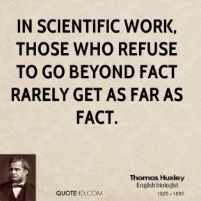 Thomas Huxley - In scientific work, those who refuse to go beyond fact rarely get as far as fact.