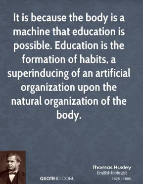 Thomas Huxley - It is because the body is a machine that education is possible. Education is the formation of habits, a superinducing of an artificial organization upon the natural organization of the body.
