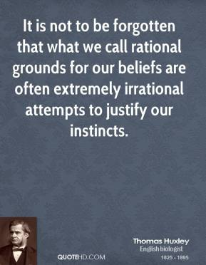 Thomas Huxley - It is not to be forgotten that what we call rational grounds for our beliefs are often extremely irrational attempts to justify our instincts.