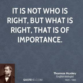 It is not who is right, but what is right, that is of importance.