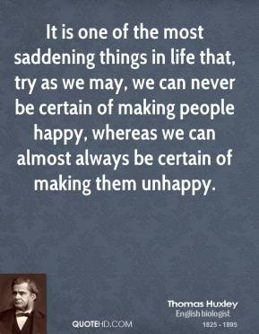 Thomas Huxley - It is one of the most saddening things in life that, try as we may, we can never be certain of making people happy, whereas we can almost always be certain of making them unhappy.