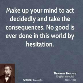 Thomas Huxley - Make up your mind to act decidedly and take the consequences. No good is ever done in this world by hesitation.