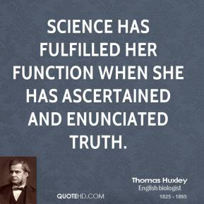 Thomas Huxley - Science has fulfilled her function when she has ascertained and enunciated truth.