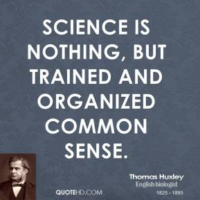 Thomas Huxley - Science is nothing, but trained and organized common sense.