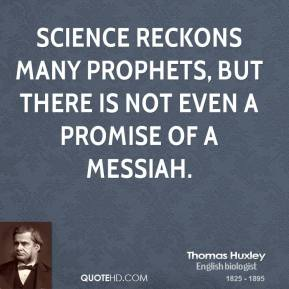 Thomas Huxley - Science reckons many prophets, but there is not even a promise of a Messiah.