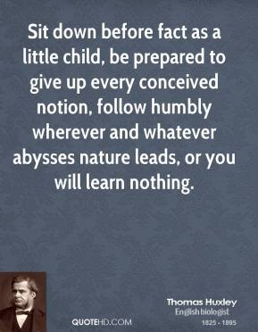 Thomas Huxley - Sit down before fact as a little child, be prepared to give up every conceived notion, follow humbly wherever and whatever abysses nature leads, or you will learn nothing.