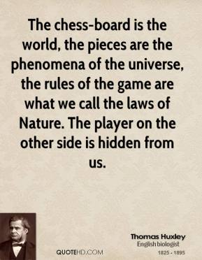 Thomas Huxley - The chess-board is the world, the pieces are the phenomena of the universe, the rules of the game are what we call the laws of Nature. The player on the other side is hidden from us.