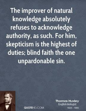 Thomas Huxley - The improver of natural knowledge absolutely refuses to acknowledge authority, as such. For him, skepticism is the highest of duties; blind faith the one unpardonable sin.