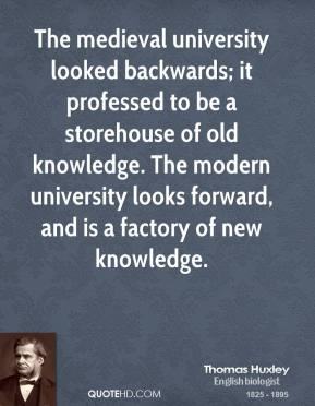 Thomas Huxley - The medieval university looked backwards; it professed to be a storehouse of old knowledge. The modern university looks forward, and is a factory of new knowledge.