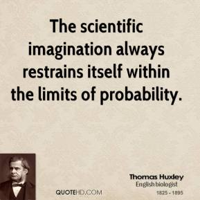 Thomas Huxley - The scientific imagination always restrains itself within the limits of probability.