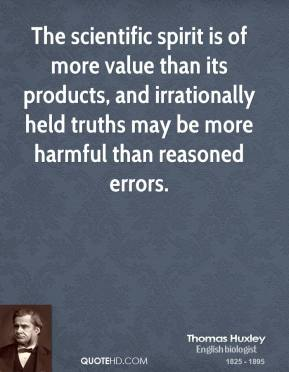 Thomas Huxley - The scientific spirit is of more value than its products, and irrationally held truths may be more harmful than reasoned errors.