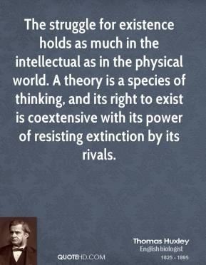 Thomas Huxley - The struggle for existence holds as much in the intellectual as in the physical world. A theory is a species of thinking, and its right to exist is coextensive with its power of resisting extinction by its rivals.