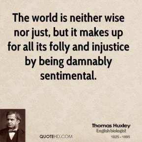 Thomas Huxley - The world is neither wise nor just, but it makes up for all its folly and injustice by being damnably sentimental.