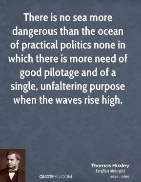 Thomas Huxley - There is no sea more dangerous than the ocean of practical politics none in which there is more need of good pilotage and of a single, unfaltering purpose when the waves rise high.