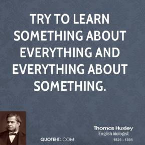 Thomas Huxley - Try to learn something about everything and everything about something.