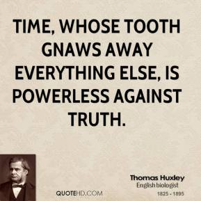 Thomas Huxley - Time, whose tooth gnaws away everything else, is powerless against truth.