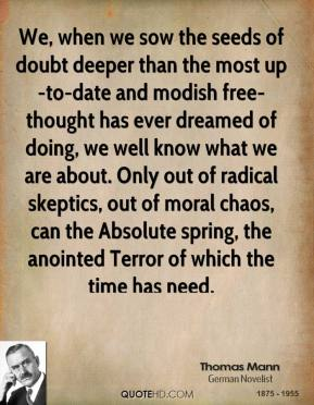 Thomas Mann  - We, when we sow the seeds of doubt deeper than the most up-to-date and modish free-thought has ever dreamed of doing, we well know what we are about. Only out of radical skeptics, out of moral chaos, can the Absolute spring, the anointed Terror of which the time has need.