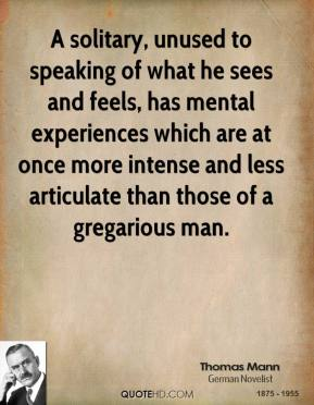 A solitary, unused to speaking of what he sees and feels, has mental experiences which are at once more intense and less articulate than those of a gregarious man.