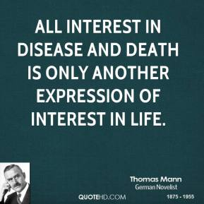 Thomas Mann - All interest in disease and death is only another expression of interest in life.