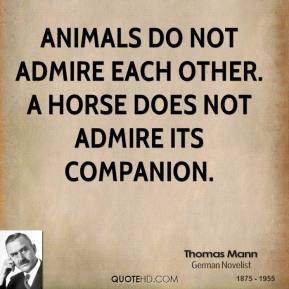 Animals do not admire each other. A horse does not admire its companion.