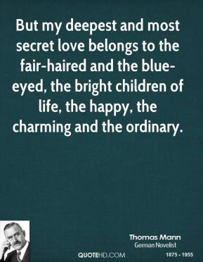 But my deepest and most secret love belongs to the fair-haired and the blue-eyed, the bright children of life, the happy, the charming and the ordinary.