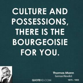 Culture and possessions, there is the bourgeoisie for you.