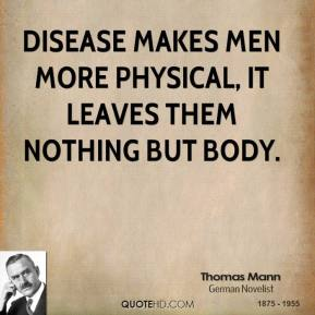 Thomas Mann - Disease makes men more physical, it leaves them nothing but body.