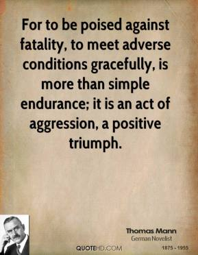 Thomas Mann - For to be poised against fatality, to meet adverse conditions gracefully, is more than simple endurance; it is an act of aggression, a positive triumph.