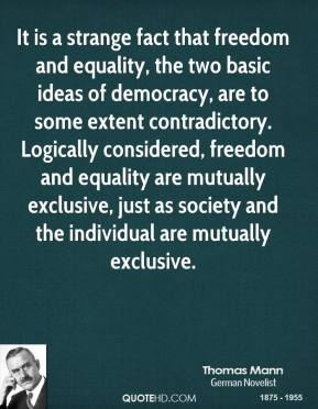 Thomas Mann - It is a strange fact that freedom and equality, the two basic ideas of democracy, are to some extent contradictory. Logically considered, freedom and equality are mutually exclusive, just as society and the individual are mutually exclusive.