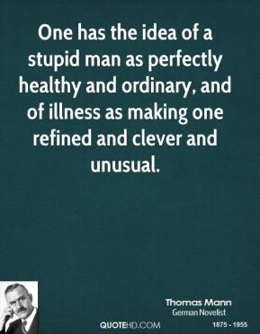 One has the idea of a stupid man as perfectly healthy and ordinary, and of illness as making one refined and clever and unusual.