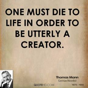 Thomas Mann - One must die to life in order to be utterly a creator.