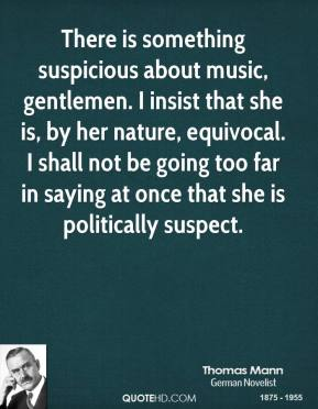 There is something suspicious about music, gentlemen. I insist that she is, by her nature, equivocal. I shall not be going too far in saying at once that she is politically suspect.