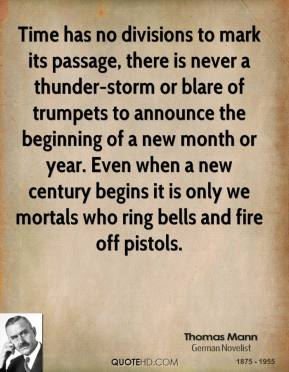 Thomas Mann - Time has no divisions to mark its passage, there is never a thunder-storm or blare of trumpets to announce the beginning of a new month or year. Even when a new century begins it is only we mortals who ring bells and fire off pistols.