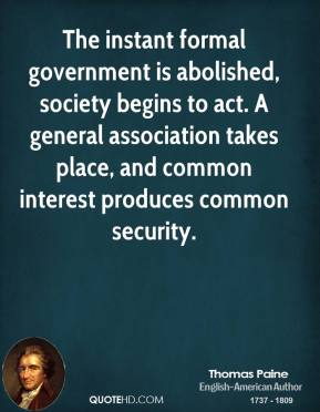 The instant formal government is abolished, society begins to act. A general association takes place, and common interest produces common security.