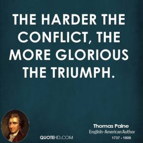 Thomas Paine - The harder the conflict, the more glorious the triumph.