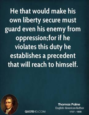 Thomas Paine  - He that would make his own liberty secure must guard even his enemy from oppression;for if he violates this duty he establishes a precedent that will reach to himself.