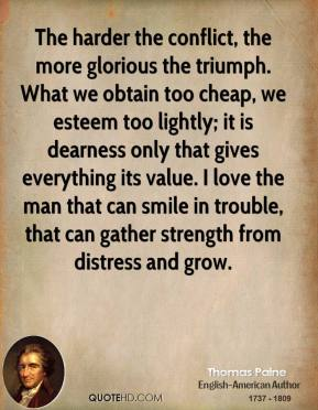 Thomas Paine  - The harder the conflict, the more glorious the triumph. What we obtain too cheap, we esteem too lightly; it is dearness only that gives everything its value. I love the man that can smile in trouble, that can gather strength from distress and grow.