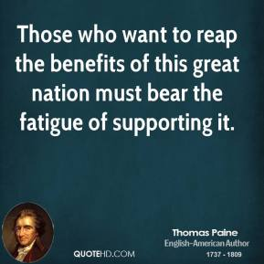 Thomas Paine  - Those who want to reap the benefits of this great nation must bear the fatigue of supporting it.