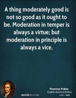 A thing moderately good is not so good as it ought to be. Moderation in temper is always a virtue; but moderation in principle is always a vice.