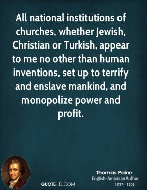 Thomas Paine - All national institutions of churches, whether Jewish, Christian or Turkish, appear to me no other than human inventions, set up to terrify and enslave mankind, and monopolize power and profit.