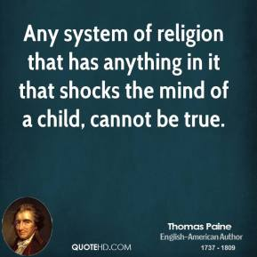 Any system of religion that has anything in it that shocks the mind of a child, cannot be true.