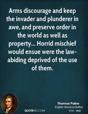Thomas Paine - Arms discourage and keep the invader and plunderer in awe, and preserve order in the world as well as property... Horrid mischief would ensue were the law-abiding deprived of the use of them.