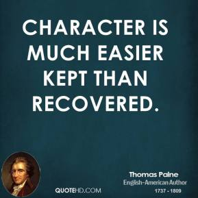 Thomas Paine - Character is much easier kept than recovered.