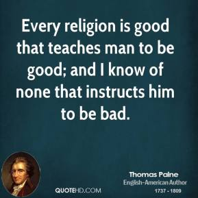 Thomas Paine - Every religion is good that teaches man to be good; and I know of none that instructs him to be bad.