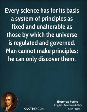 Thomas Paine - Every science has for its basis a system of principles as fixed and unalterable as those by which the universe is regulated and governed. Man cannot make principles; he can only discover them.